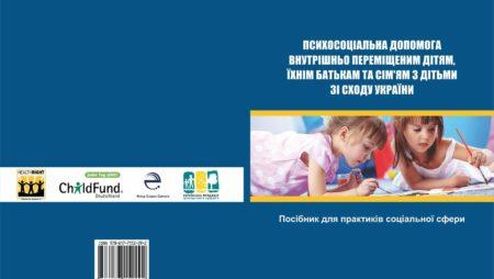 Пособие для практиков социальной сферы «Психосоциальная помощь внутренне перемещенным детям, их родителям и семьям с детьми с Востока Украины».