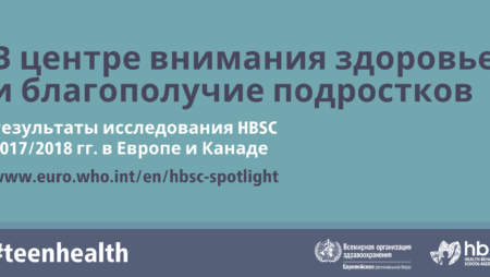 «В центре внимания здоровье и благополучие подростков. Результаты исследования «Поведение детей школьного возраста в отношении здоровья» (HBSC) 2017/2018 гг. в Европе и Канаде. Международный отчет. Том 1. Основные результаты.