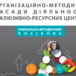 Навчально-методичний посібник «Організаційно-методичні засади діяльності інклюзивно-ресурсних центрів»